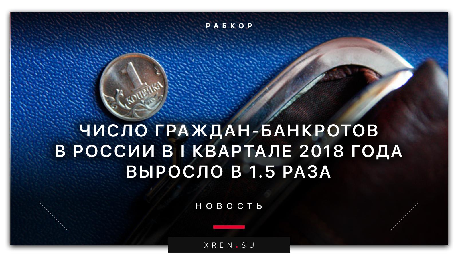 Число граждан-банкротов в России в I квартале 2018 года выросло в 1,5 раза